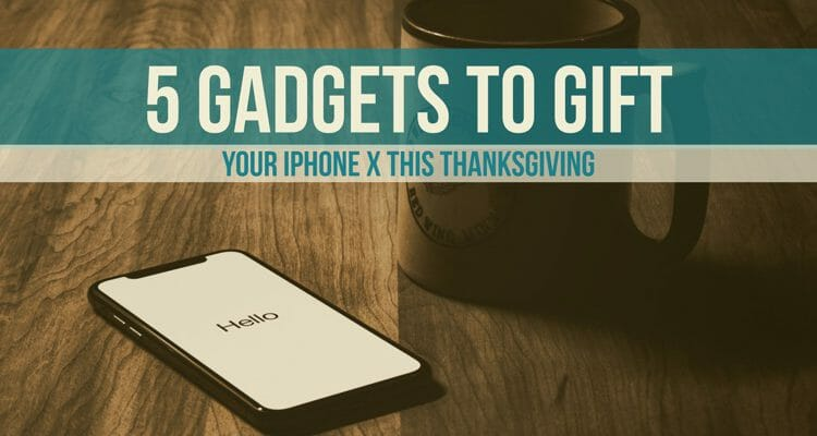 5 Gadgets To Gift Your iPhone X This Thanksgiving