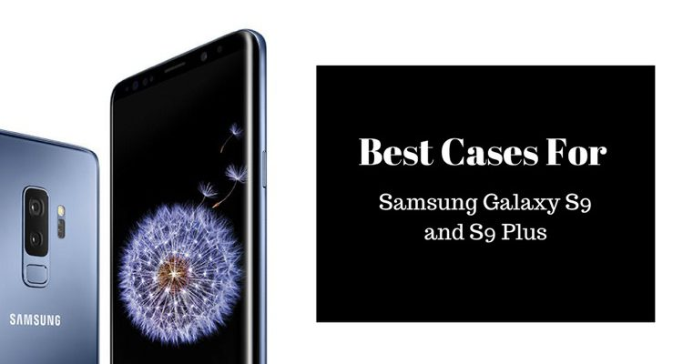 Best Cases for Samsung Galaxy S9 and S9 Plus