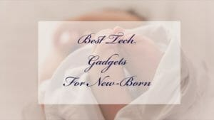 Top 9 Must Have Baby Tech Gadgets For First-Time Parents