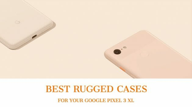 Top 9 Best Rugged Cases For Your New Pixel 3 XL To Buy From Market