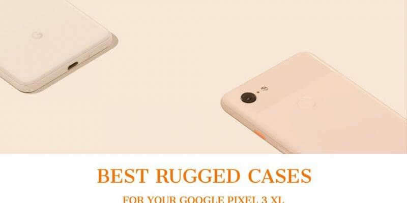 Best Rugged Cases For Pixel 3 XL