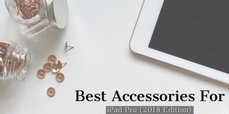 Best Accessories for iPad Pro 2018 Edition